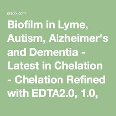 Biofilm in Lyme, Autism, Alzheimer's and Dementia - Latest in Chelation - Chelation Refined with EDTA2.0, 1.0, 0.5 and ToxDetox (Detoxamin replacements)