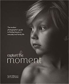 Capture the Moment: The Modern Photographer's Guide to Finding Beauty in Everyday and Family Life de Sarah Wilkerson.