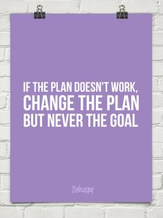 If the plan doesn't work, change the plan but never the goal