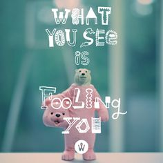 What you see is fooling you