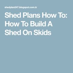 Shed Plans How To: How To Build A Shed On Skids