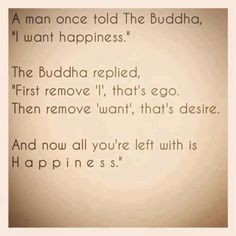 """A man once told The Buddha, """"I want happiness."""" The Buddha replied, """"First remove 'I', that's ego. Then remove 'WANT', that's desire. And now all you're left with is HAPPINESS""""."""