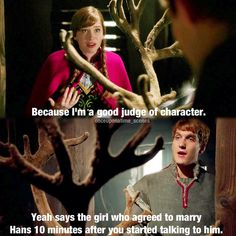 Says the girl who agreed to marry Hans in 10 mins Hahaha I love Kristoff -- I loved them on Once Upon A Time! So funny!!