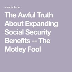 The Awful Truth About Expanding Social Security Benefits -- The Motley Fool