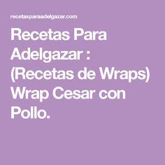 Recetas Para Adelgazar : (Recetas de Wraps) Wrap Cesar con Pollo.