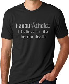 Happy Atheist I Believe in Life Before by ThinkOutLoudApparel