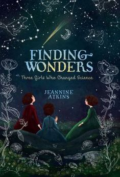 Finding Wonders : Three Girls Who Changed Science by Jeannine Atkins. A biographical novel in verse of three different girls in three different time periods who grew up to become groundbreaking scientists. 10/13/16