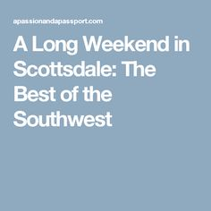 A Long Weekend in Scottsdale: The Best of the Southwest