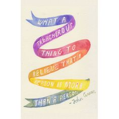 """""""What a treacherous thing to believe that a person is more than a person."""" John Green www.dftba.com print"""