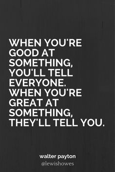 When you're good at something, you'll tell everyone. When you're great at something, they'll tell you. - Walter Payton