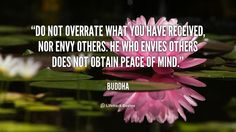 Do not overrate what you have received, nor envy others. He who envies others does not obtain peace of mind. - Buddha at Lifehack QuotesBuddha at http://quotes.lifehack.org/by-author/buddha/
