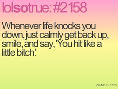 Whenever life knocks you down, just calmly get back up, smile, and say, 'You hit like a little bitch.'