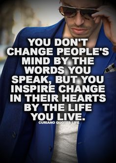 You don't change people's mind by the words you speak, but you inspire change in their hearts by the life you live.