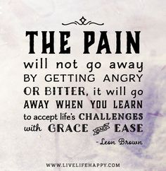 The pain will not go away by getting angry or bitter, it will go away when you learn to accept life's challenges with grace and ease. - Leon Brown