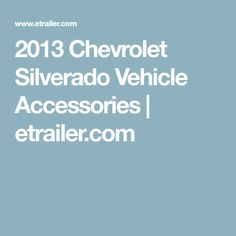 2013 Chevrolet Silverado Vehicle Accessories | etrailer.com