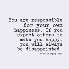 You are responsible for your own happiness. If you expect others to make you happy, you will always be disappointed.