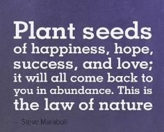 """""""Plant seeds of happiness,hope, success, and love; it will all come back to you in abundance. This is the law of nature. Great Quotes, Me Quotes, Motivational Quotes, Inspirational Quotes, Mommy Quotes, Queen Quotes, Quotable Quotes, Word Of Advice, Planting Seeds"""