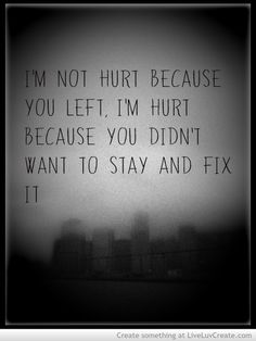 I wish hed understand this! you dont ever give up, walk away and move on quickly to the next thing you think will fix your whole problem, the problem isnt with the other person when you do something like this, its within yourself, and your bound to repeat those mistakes with your new found love interest. I dont give up, I fight for what I love, I fight for a family i had.