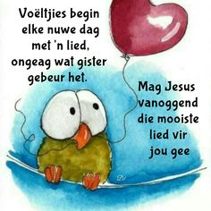 Voëltjies begin elke nuwe dag met 'n lied, ongeag wat gister gebeur het. Good Morning Inspirational Quotes, Good Morning Quotes, Good Morning Wishes, Day Wishes, Greetings For The Day, Bible Emergency Numbers, Lekker Dag, Goeie More, Afrikaans Quotes