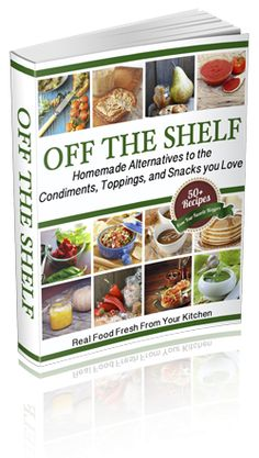 Off The Shelf: Homemade Alternatives to the Condiments, Toppings, and Snacks you Love