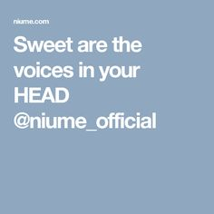 Sweet are the voices in your HEAD @niume_official