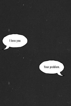 I love you.  Your problem. #Quotes