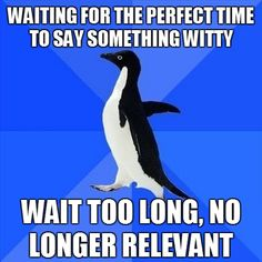 Waiting for the perfect time to say something witty. Wait too long, no longer relevant. Socially Awkward Penguin #meme