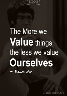 ♂ Graphic Quotes by Bruce Lee - The More we Value things the less we value Ourselves - www.EcoGentleman.com