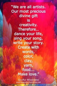"""""""We are all artists. Our most precious divine gift is creativity. Therefore… dance your life, sing your song, write your story. Create with words, color, clay, yarn, food... Make love."""" Continue reading the soulful ruminations Clarity Shines by Soulful Wizardess Marta Stemberger."""