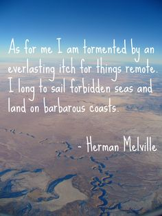 """As for me I am tormented by an everlasting itch for things remote. I long to sail forbidden seas and land on barbarous coasts."" - Herman Melville 
