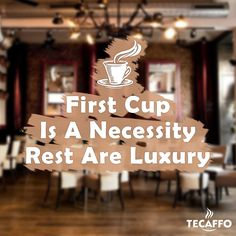 First cup is a necessity but the rest are luxury.