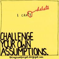 Challenge your own assumptions!