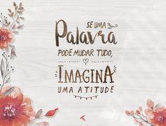Se uma palavra pode mudar tudo, imagina uma atitude.