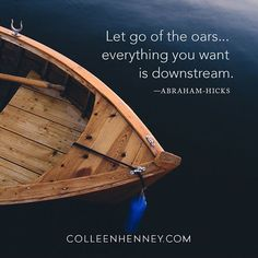 Let go of the oars... everything you want is downstream. —Abraham-Hicks