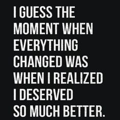 """truth! """"I guess the moment when everything changed was when I realized I deserved so much better."""""""