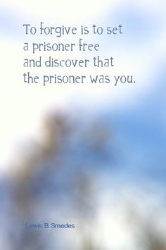 Daily Quotation for May 11, 2014  #quote  #quoteoftheday To forgive is to set a prisoner free and discover that the prisoner was you. - Lewis B Smedes