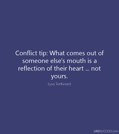 Conflict tip: What comes out of someone else's mouth is a reflection of their…