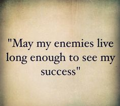 May my enemies live long enough to see my success.