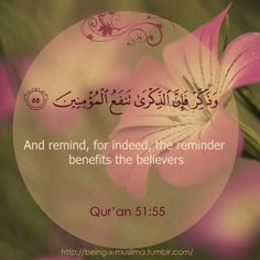And remind, for indeed, the reminder benefits the believers [Qur'an 51:55]