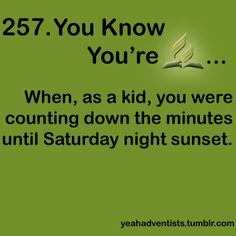 but now as an adult, you count down the minutes for Friday sunset. lol