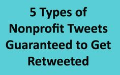 5 Types of Nonprofit Tweets Guaranteed to Get Retweeted: http://nonprofitorgs.wordpress.com/2012/09/16/five-types-of-nonprofit-tweets-guaranteed-to-get-retweeted/