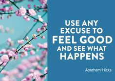 Use any excuse to feel good and see what happens - Abraham Hicks