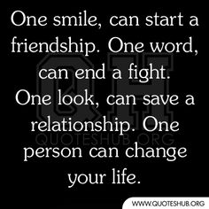 One smile, can start a friendship. One word, can end a fight. One look, can save a relationship. One person can change your life