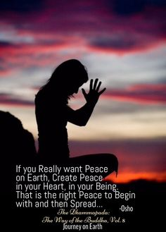 """If you Really want Peace on Earth, Create Peace in your Heart, in your Being. That is the right Peace to Begin with and then Spread..."" #Osho  The Dhammapada: The Way of the Buddha, Vol. 8"