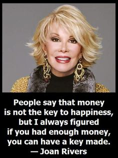 People say that money is not the key to happiness, but I always figured if you had enough money, you can have a key made. — Joan Rivers - so long, sweet lady, you made me laugh so many times!