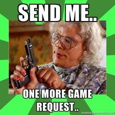 Madea - Send me.. one more game  request..