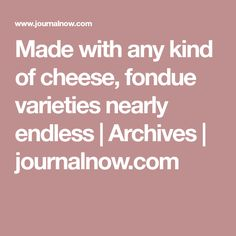 Made with any kind of cheese, fondue varieties nearly endless  | Archives | journalnow.com