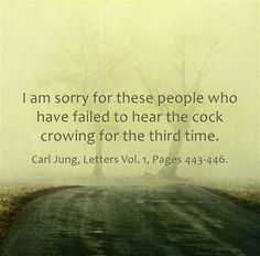 I am sorry for these people who have failed to hear the cock crowing for the third time. ~Carl Jung, Letters Vol. 1, Pages 443-446.