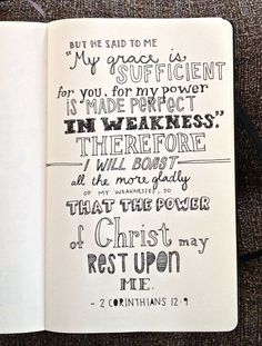 "But he said to me, ""My grace is sufficient for you, for my power is made perfect in weakness."" Therefore I will boast all the more gladly about my weaknesses, so that Christ's power may rest on me. - 2 Corinthians 12:9"