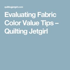 Evaluating Fabric Color Value Tips – Quilting Jetgirl